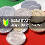 仮想通貨入門-決済に使いたい人へ